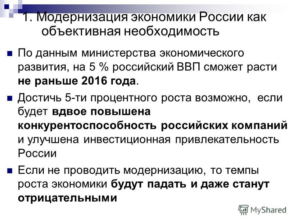 1. Модернизация экономики России как объективная необходимость По данным министерства экономического развития, на 5 % российский ВВП сможет расти не раньше 2016 года. Достичь 5-ти процентного роста возможно, если будет вдвое повышена конкурентоспособ