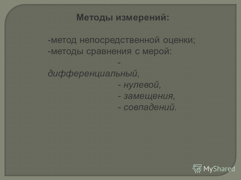 Методы измерений: -метод непосредственной оценки; -методы сравнения с мерой: - дифференциальный, - нулевой, - замещения, - совпадений.
