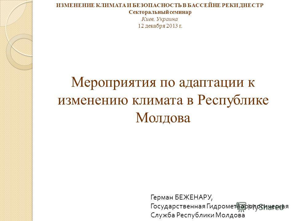Мероприятия по адаптации к изменению климата в Республике Молдова Герман БЕЖЕНАРУ, Государственная Гидрометеорологическая Служба Республики Молдова ИЗМЕНЕНИЕ КЛИМАТА И БЕЗОПАСНОСТЬ В БАССЕЙНЕ РЕКИ ДНЕСТР Секторальный семинар Киев, Украина 12 декабря