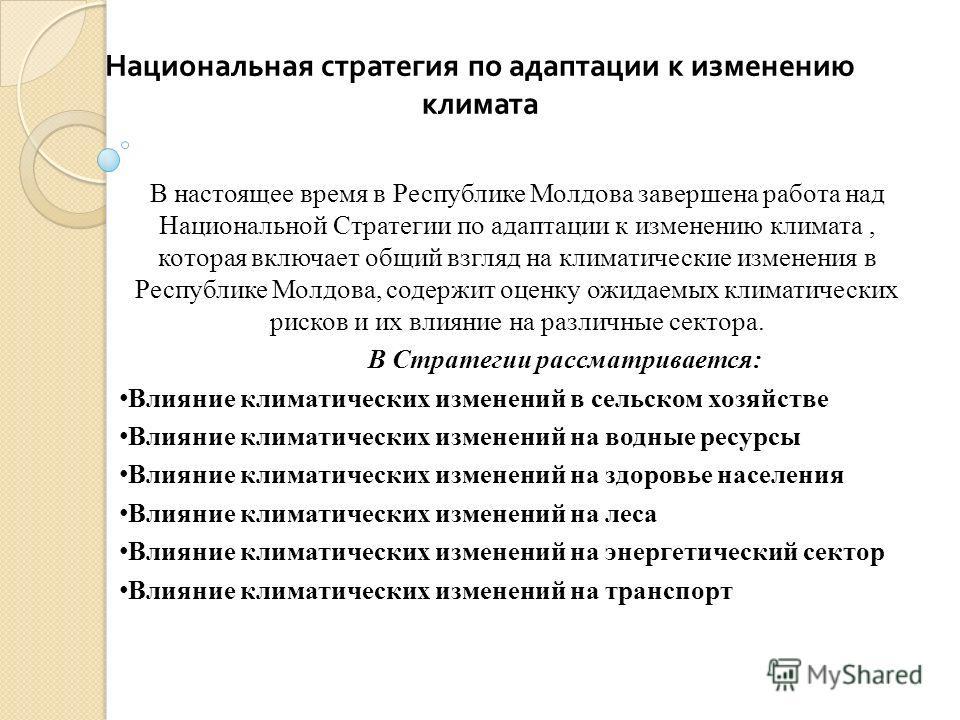 Национальная стратегия по адаптации к изменению климата В настоящее время в Республике Молдова завершена работа над Национальной Стратегии по адаптации к изменению климата, которая включает общий взгляд на климатические изменения в Республике Молдова
