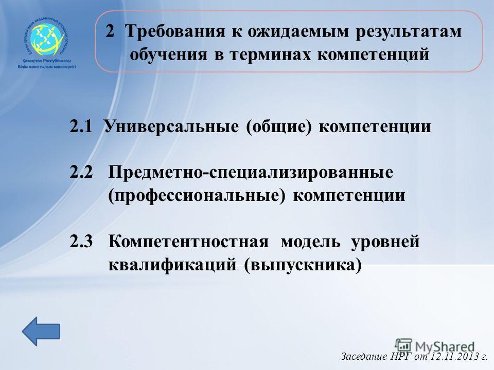 Заседание НРГ от 12.11.2013 г. 2 Требования к ожидаемым результатам обучения в терминах компетенций 2.1 Универсальные (общие) компетенции 2.2 Предметно-специализированные (профессиональные) компетенции 2.3 Компетентностная модель уровней квалификаций