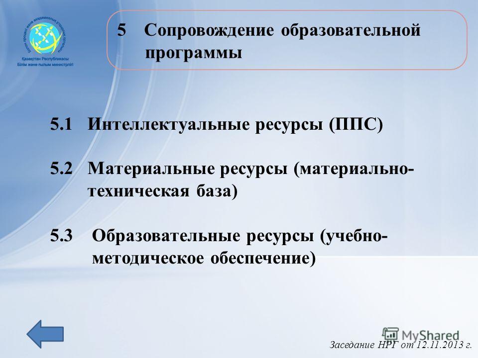 Заседание НРГ от 12.11.2013 г. 5Сопровождение образовательной программы 5.1 Интеллектуальные ресурсы (ППС) 5.2 Материальные ресурсы (материально- техническая база) 5.3 Образовательные ресурсы (учебно- методическое обеспечение)