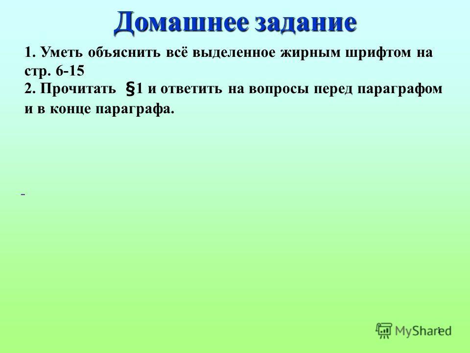 1 1. Уметь объяснить всё выделенное жирным шрифтом на стр. 6-15 2. Прочитать §1 и ответить на вопросы перед параграфом и в конце параграфа. - Домашнее задание