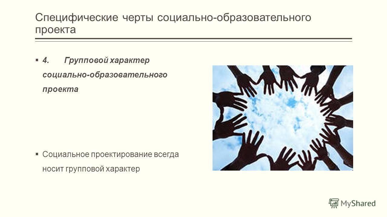 4. Групповой характер социально-образовательного проекта Социальное проектирование всегда носит групповой характер Специфические черты социально-образовательного проекта