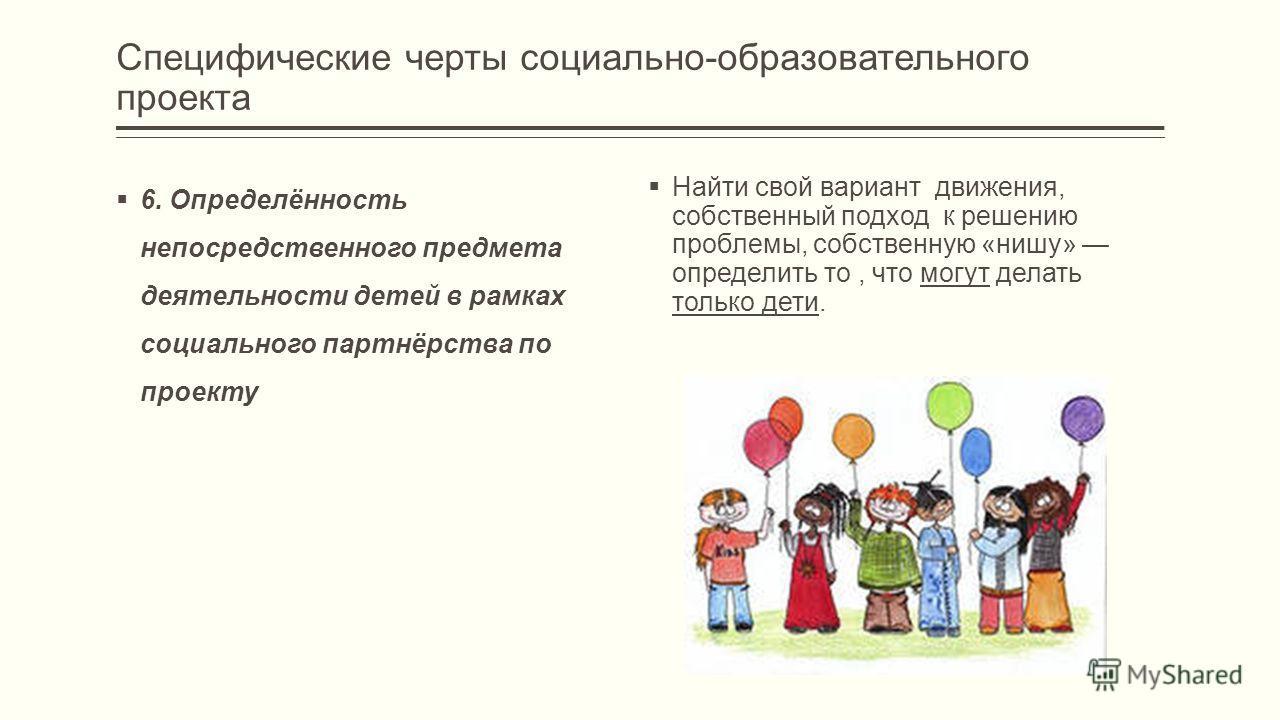 6. Определённость непосредственного предмета деятельности детей в рамках социального партнёрства по проекту Специфические черты социально-образовательного проекта Найти свой вариант движения, собственный подход к решению проблемы, собственную «нишу»