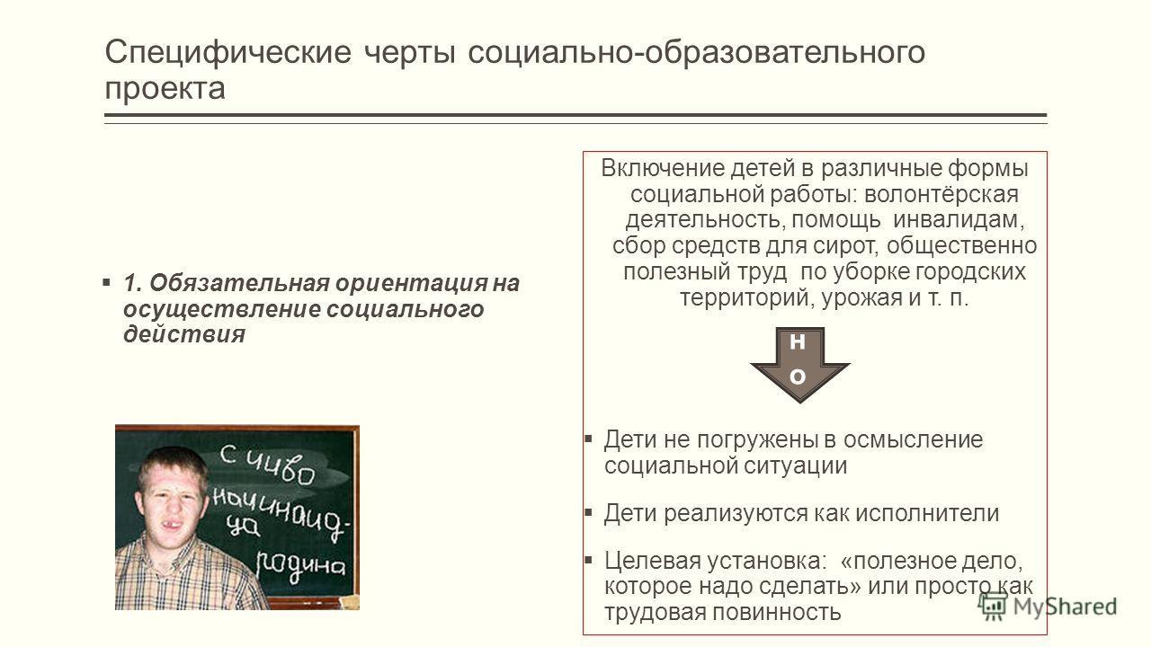 Специфические черты социально-образовательного проекта 1. Обязательная ориентация на осуществление социального действия Включение детей в различные формы социальной работы: волонтёрская деятельность, помощь инвалидам, сбор средств для сирот, обществе