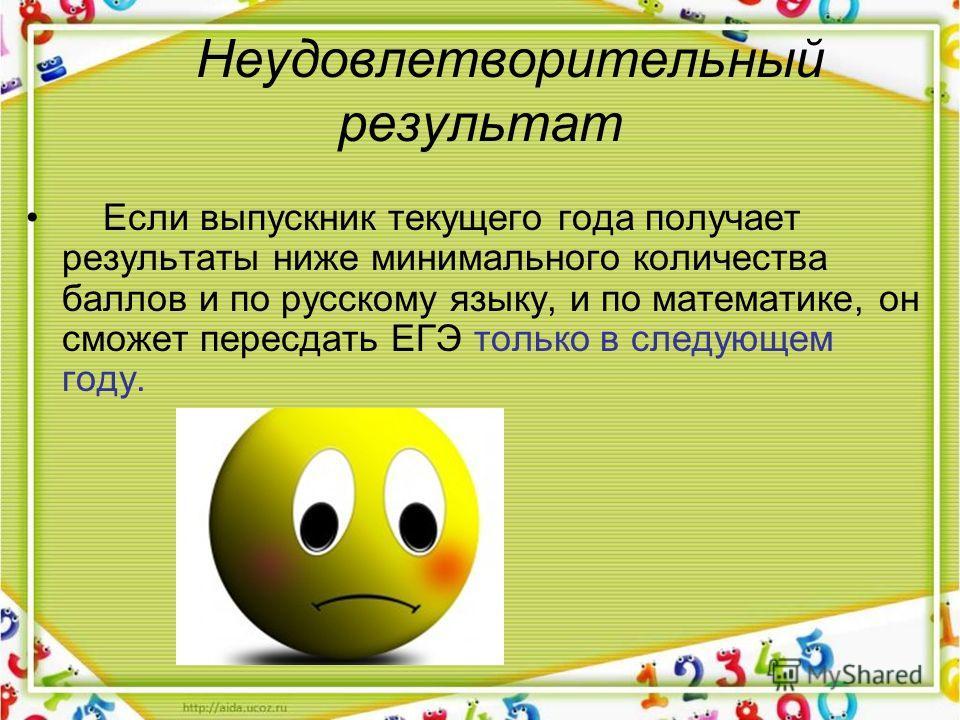 Неудовлетворительный результат Если выпускник текущего года получает результаты ниже минимального количества баллов и по русскому языку, и по математике, он сможет пересдать ЕГЭ только в следующем году.