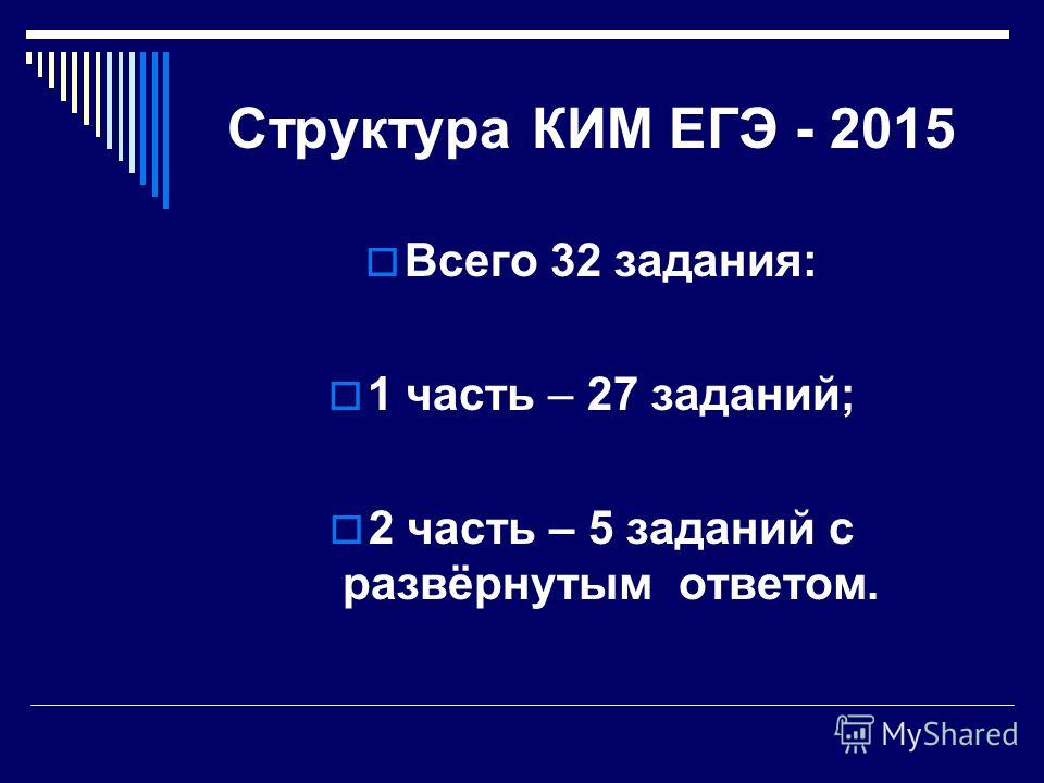 Структура КИМ ЕГЭ - 2015 Всего 32 задания: 1 часть – 27 заданий; 2 часть – 5 заданий с развёрнутым ответом.