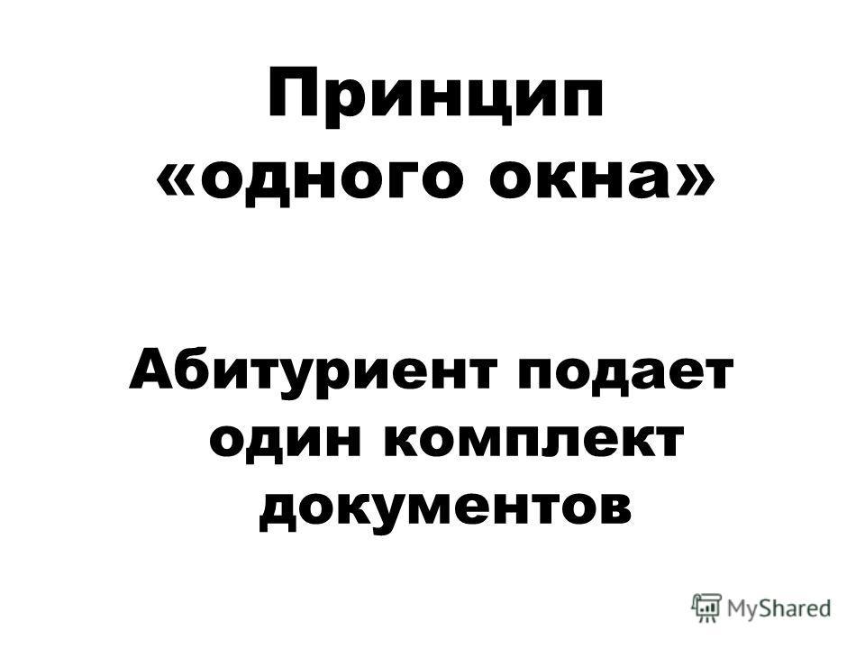 Принцип «одного окна» Абитуриент подает один комплект документов