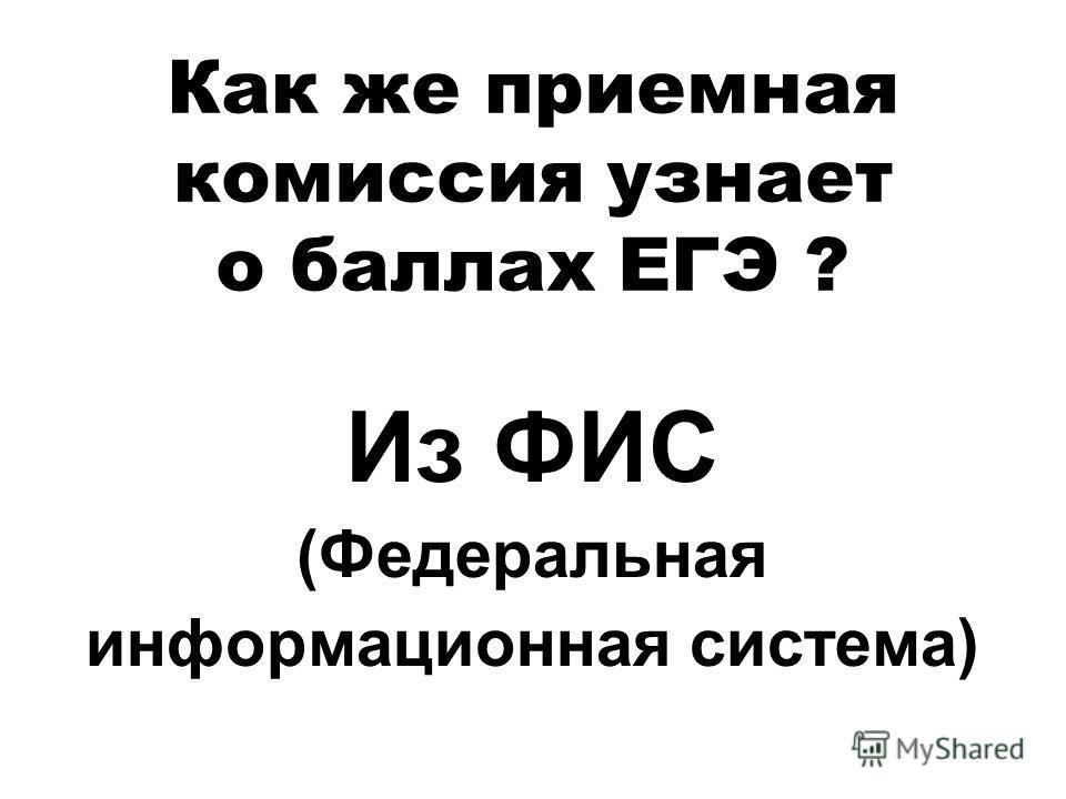 Как же приемная комиссия узнает о баллах ЕГЭ ? Из ФИС (Федеральная информационная система)