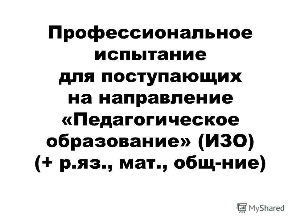 Профессиональное испытание для поступающих на направление «Педагогическое образование» (ИЗО) (+ р.яз., мат., общ-ние)