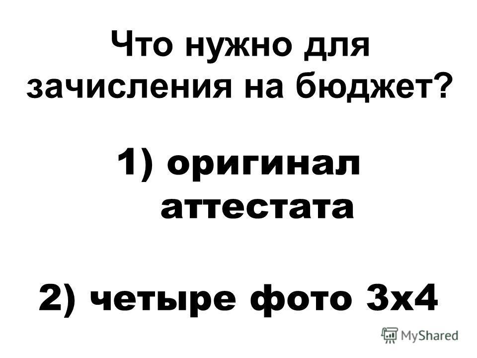 Что нужно для зачисления на бюджет? 1) оригинал аттестата 2) четыре фото 3 х 4