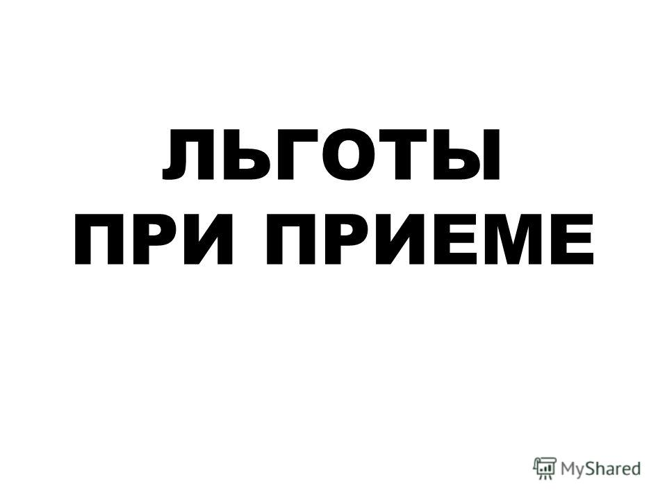 ЛЬГОТЫ ПРИ ПРИЕМЕ