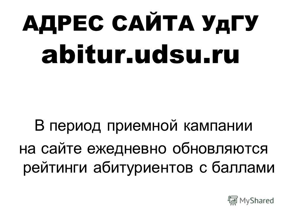 АДРЕС САЙТА УдГУ abitur.udsu.ru В период приемной кампании на сайте ежедневно обновляются рейтинги абитуриентов с баллами
