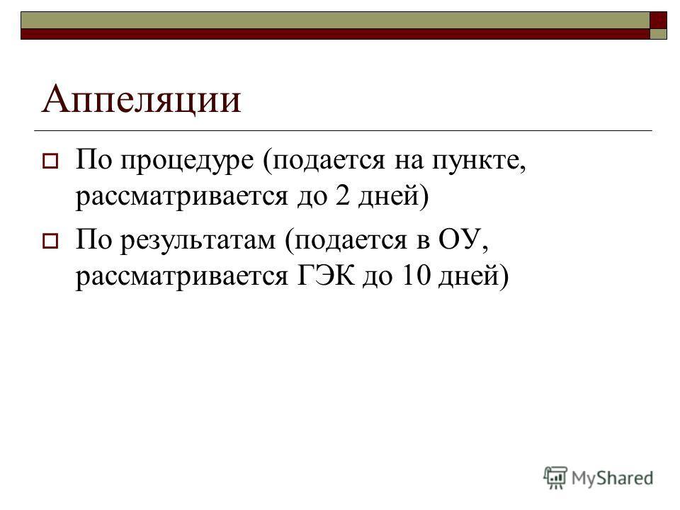 Аппеляции По процедуре (подается на пункте, рассматривается до 2 дней) По результатам (подается в ОУ, рассматривается ГЭК до 10 дней)