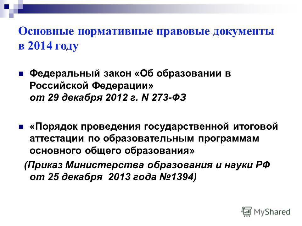 Основные нормативные правовые документы в 2014 году Федеральный закон «Об образовании в Российской Федерации» от 29 декабря 2012 г. N 273-ФЗ «Порядок проведения государственной итоговой аттестации по образовательным программам основного общего образо