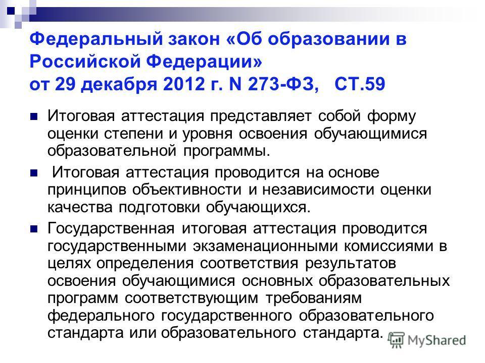 Федеральный закон «Об образовании в Российской Федерации» от 29 декабря 2012 г. N 273-ФЗ, СТ.59 Итоговая аттестация представляет собой форму оценки степени и уровня освоения обучающимися образовательной программы. Итоговая аттестация проводится на ос