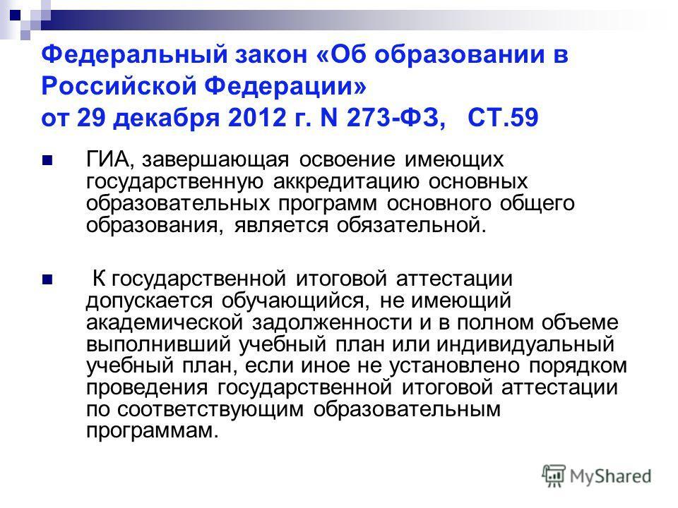 Федеральный закон «Об образовании в Российской Федерации» от 29 декабря 2012 г. N 273-ФЗ, СТ.59 ГИА, завершающая освоение имеющих государственную аккредитацию основных образовательных программ основного общего образования, является обязательной. К го