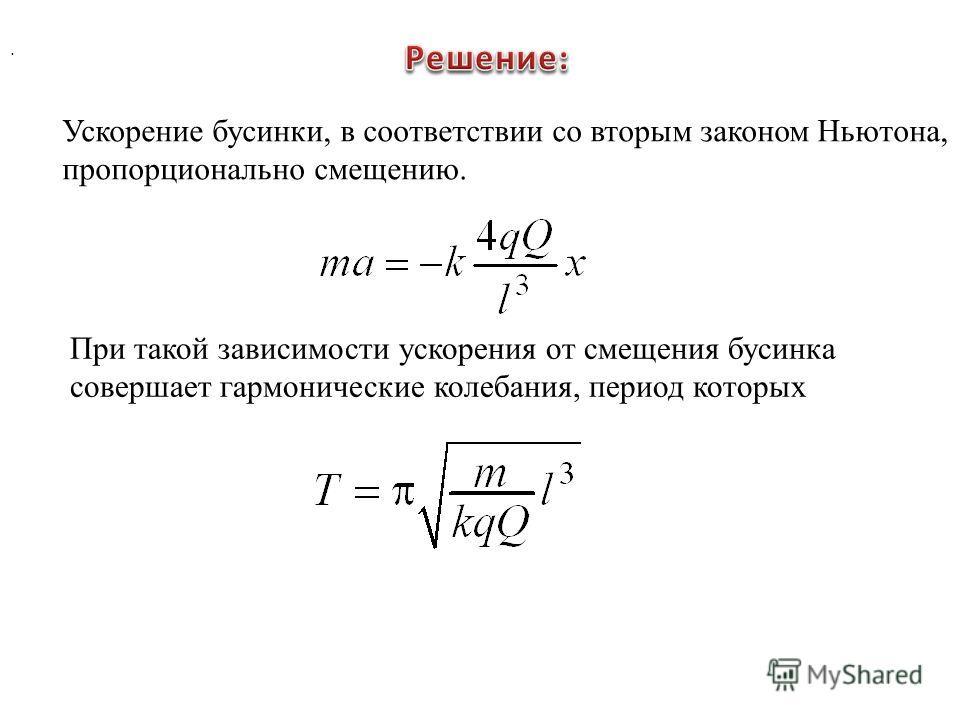 Ускорение бусинки, в соответствии со вторым законом Ньютона, пропорционально смещению. При такой зависимости ускорения от смещения бусинка совершает гармонические колебания, период которых.