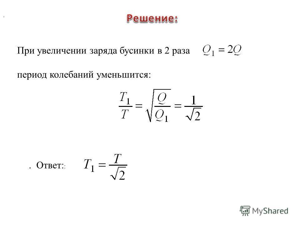 . При увеличении заряда бусинки в 2 раза период колебаний уменьшится:. Ответ: :