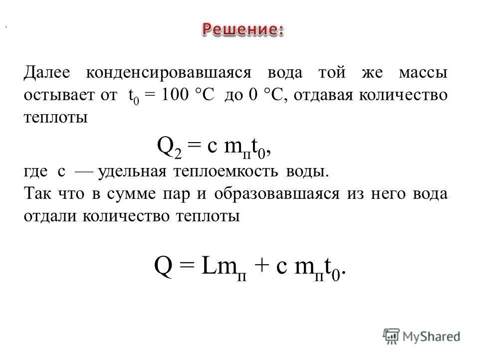 . Далее конденсировавшаяся вода той же массы остывает от t 0 = 100 °С до 0 °С, отдавая количество теплоты Q 2 = c m п t 0, где с удельная теплоемкость воды. Так что в сумме пар и образовавшаяся из него вода отдали количество теплоты Q = Lm п + c m п