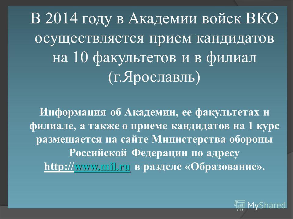 В 2014 году в Академии войск ВКО осуществляется прием кандидатов на 10 факультетов и в филиал (г.Ярославль) www.mil.ruwww.mil.ru Информация об Академии, ее факультетах и филиале, а также о приеме кандидатов на 1 курс размещается на сайте Министерства