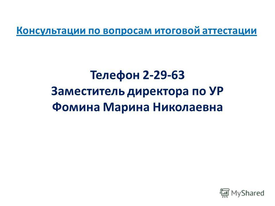 Консультации по вопросам итоговой аттестации Телефон 2-29-63 Заместитель директора по УР Фомина Марина Николаевна