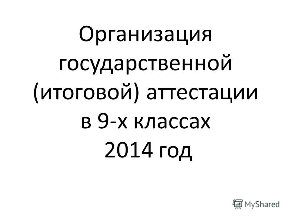 Организация государственной (итоговой) аттестации в 9-х классах 2014 год