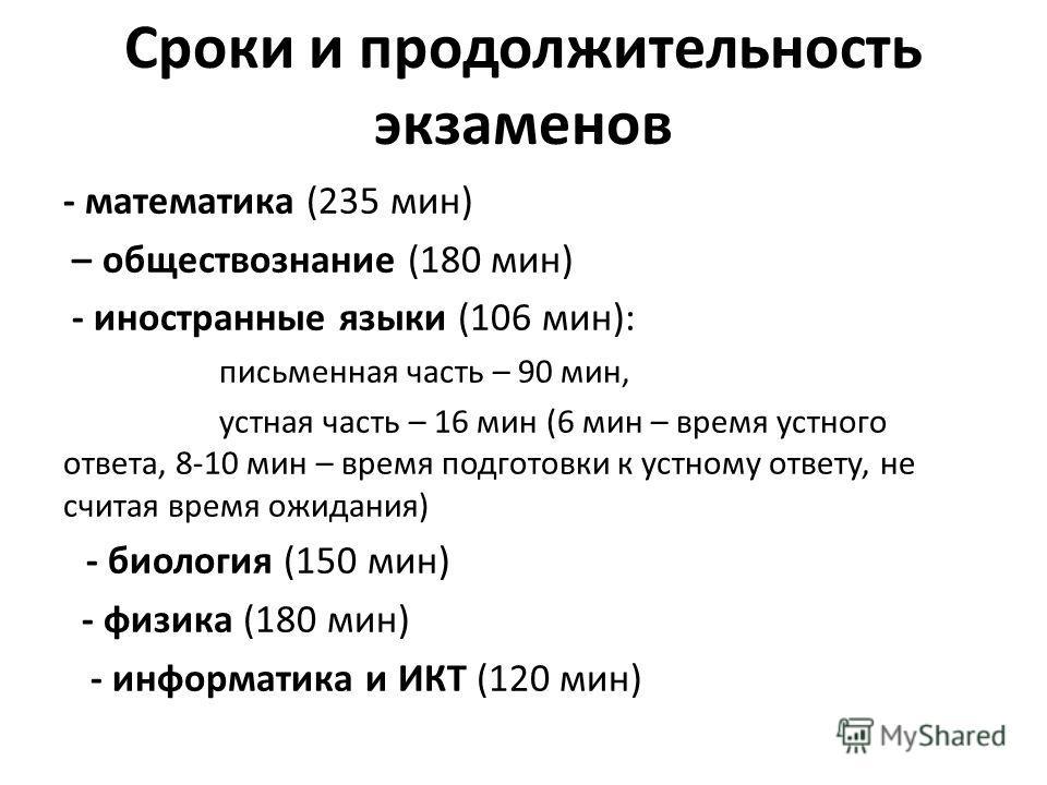 Сроки и продолжительность экзаменов - математика (235 мин) – обществознание (180 мин) - иностранные языки (106 мин): письменная часть – 90 мин, устная часть – 16 мин (6 мин – время устного ответа, 8-10 мин – время подготовки к устному ответу, не счит