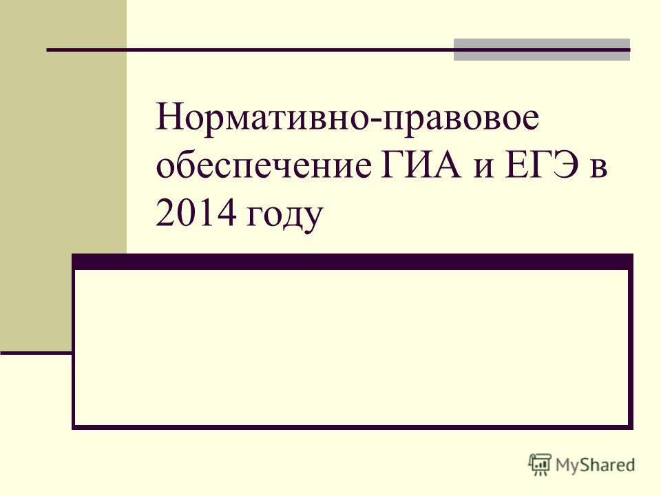 Нормативно-правовое обеспечение ГИА и ЕГЭ в 2014 году