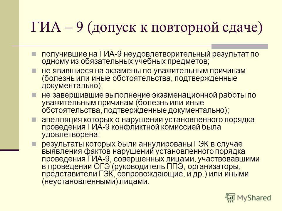 ГИА – 9 (допуск к повторной сдаче) получившие на ГИА-9 неудовлетворительный результат по одному из обязательных учебных предметов; не явившиеся на экзамены по уважительным причинам (болезнь или иные обстоятельства, подтвержденные документально); не з