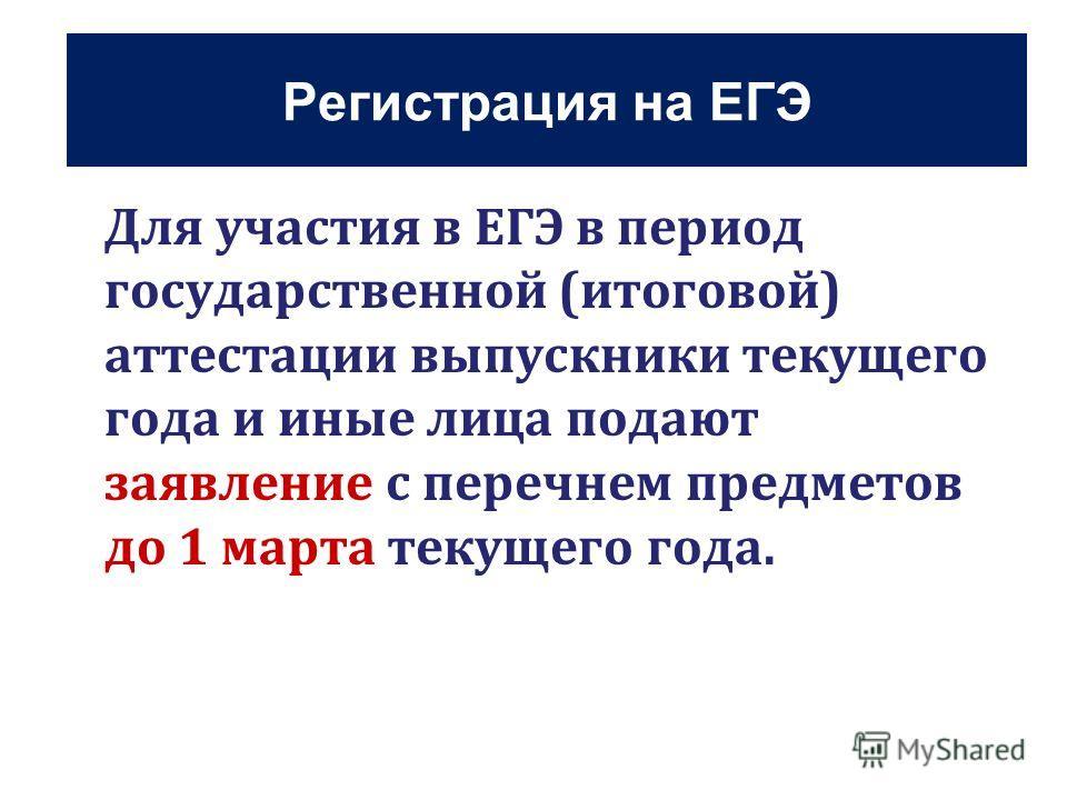 Регистрация на ЕГЭ Для участия в ЕГЭ в период государственной (итоговой) аттестации выпускники текущего года и иные лица подают заявление с перечнем предметов до 1 марта текущего года.
