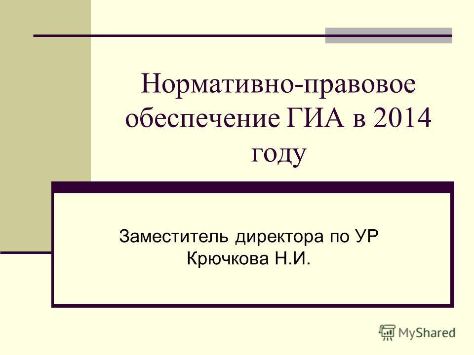 Нормативно-правовое обеспечение ГИА в 2014 году Заместитель директора по УР Крючкова Н.И.