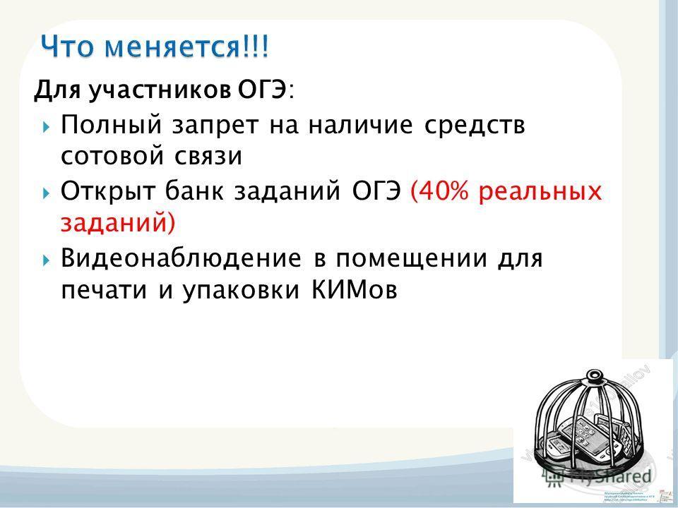 Для участников ОГЭ: Полный запрет на наличие средств сотовой связи Открыт банк заданий ОГЭ (40% реальных заданий) Видеонаблюдение в помещении для печати и упаковки КИМов