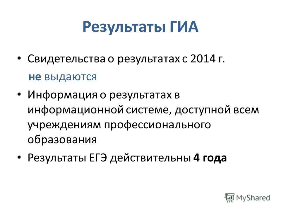 Результаты ГИА Свидетельства о результатах с 2014 г. не выдаются Информация о результатах в информационной системе, доступной всем учреждениям профессионального образования Результаты ЕГЭ действительны 4 года