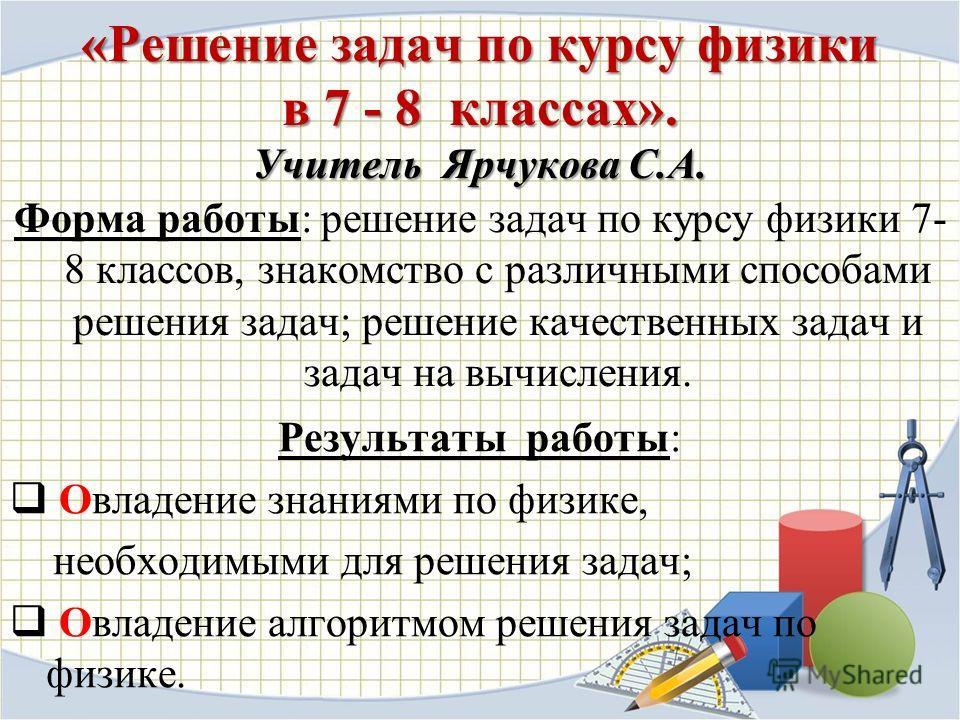 «Решение задач по курсу физики в 7 - 8 классах». Учитель Ярчукова С.А. Форма работы: решение задач по курсу физики 7- 8 классов, знакомство с различными способами решения задач; решение качественных задач и задач на вычисления. Результаты работы: Овл