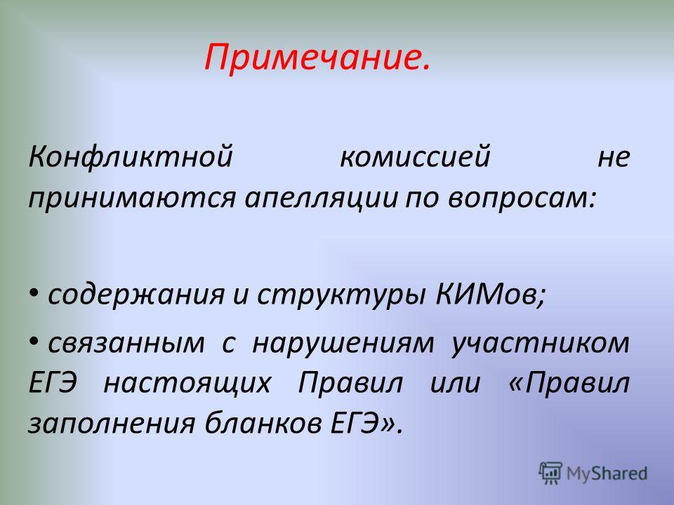Примечание. Конфликтной комиссией не принимаются апелляции по вопросам: содержания и структуры КИМов; связанным с нарушениям участником ЕГЭ настоящих Правил или «Правил заполнения бланков ЕГЭ».