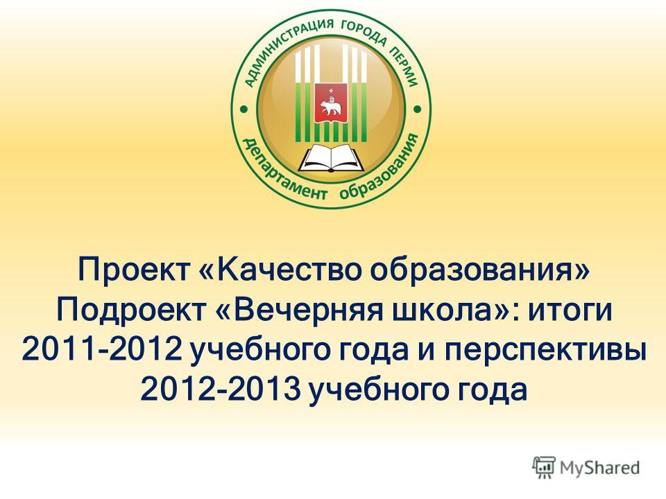 Проект «Качество образования» Подроект «Вечерняя школа»: итоги 2011-2012 учебного года и перспективы 2012-2013 учебного года