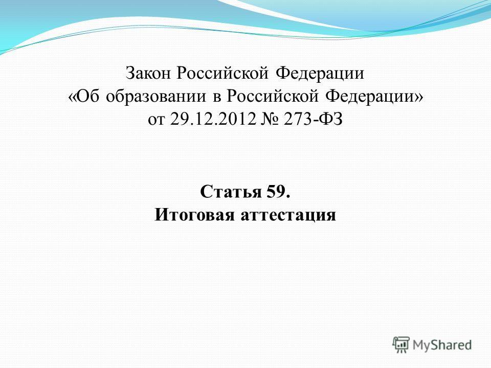 Закон Российской Федерации «Об образовании в Российской Федерации» от 29.12.2012 273-ФЗ Статья 59. Итоговая аттестация