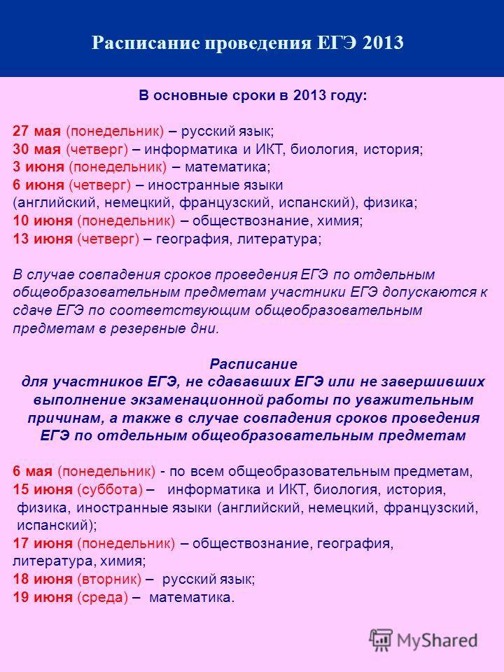 В основные сроки в 2013 году: 27 мая (понедельник) – русский язык; 30 мая (четверг) – информатика и ИКТ, биология, история; 3 июня (понедельник) – математика; 6 июня (четверг) – иностранные языки (английский, немецкий, французский, испанский), физика