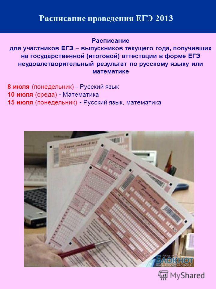 Расписание для участников ЕГЭ – выпускников текущего года, получивших на государственной (итоговой) аттестации в форме ЕГЭ неудовлетворительный результат по русскому языку или математике 8 июля (понедельник) - Русский язык 10 июля (среда) - Математик