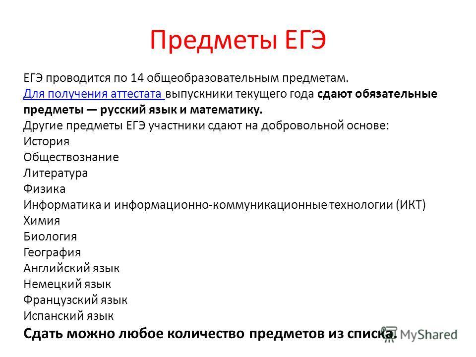 Предметы ЕГЭ ЕГЭ проводится по 14 общеобразовательным предметам. Для получения аттестата Для получения аттестата выпускники текущего года сдают обязательные предметы русский язык и математику. Другие предметы ЕГЭ участники сдают на добровольной основ