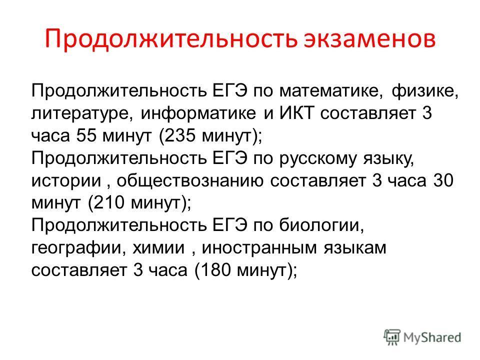Продолжительность экзаменов Продолжительность ЕГЭ по математике, физике, литературе, информатике и ИКТ составляет 3 часа 55 минут (235 минут); Продолжительность ЕГЭ по русскому языку, истории, обществознанию составляет 3 часа 30 минут (210 минут); Пр