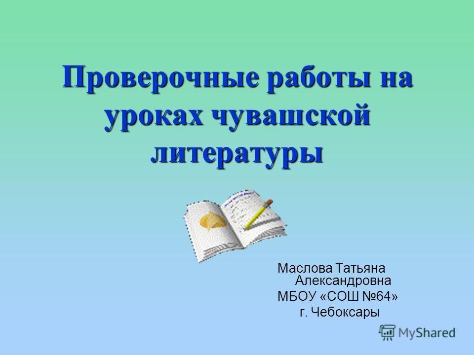 Проверочные работы на уроках чувашской литературы Маслова Татьяна Александровна МБОУ «СОШ 64» г. Чебоксары