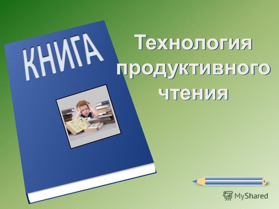 Технология продуктивного чтения Технология продуктивного чтения