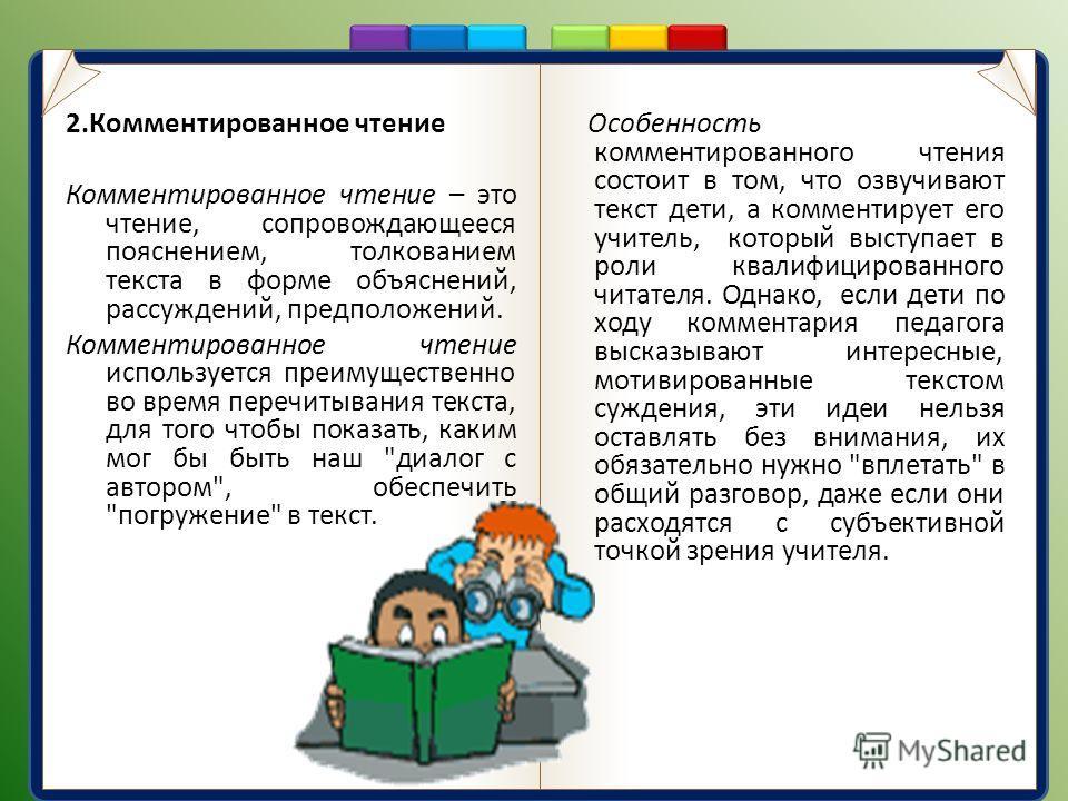2. Комментированное чтение Комментированное чтение – это чтение, сопровождающееся пояснением, толкованием текста в форме объяснений, рассуждений, предположений. Комментированное чтение используется преимущественно во время перечитывания текста, для т