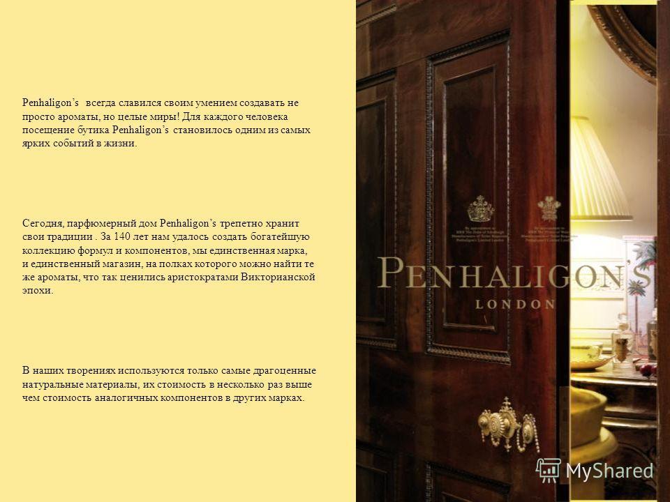 Penhaligons всегда славился своим умением создавать не просто ароматы, но целые миры! Для каждого человека посещение бутика Penhaligons становилось одним из самых ярких событий в жизни. Сегодня, парфюмерный дом Penhaligons трепетно хранит свои традиц
