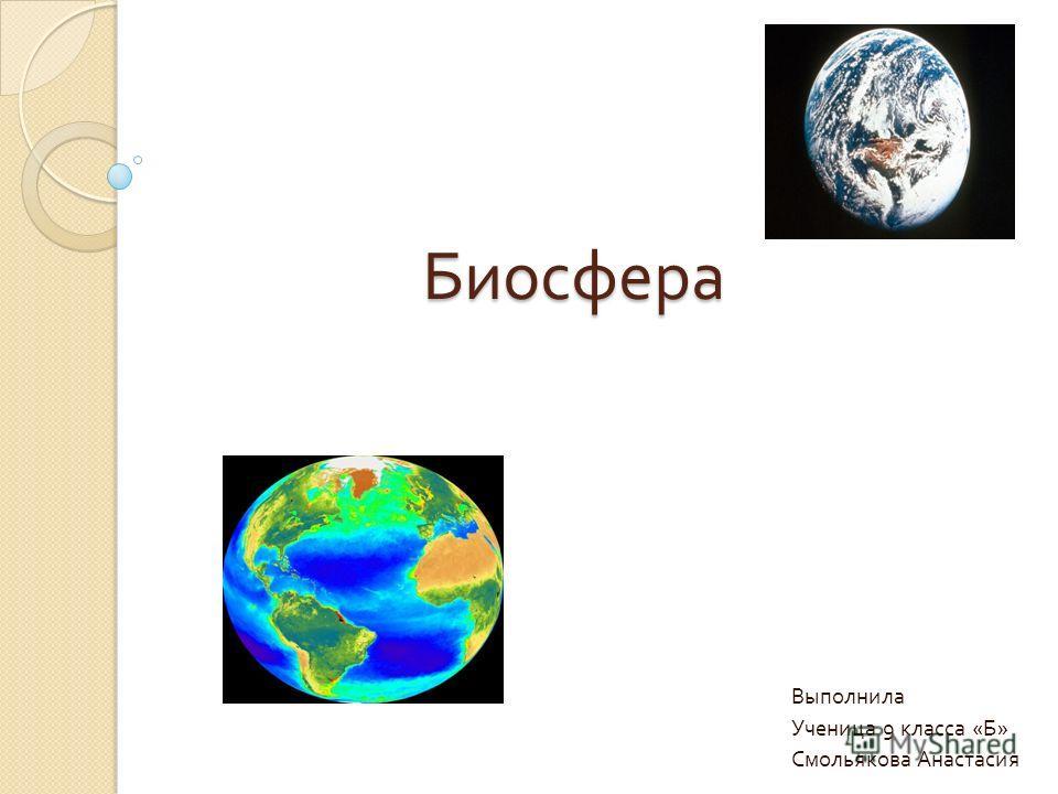 Биосфера Биосфера Выполнила Ученица 9 класса « Б » Смольякова Анастасия