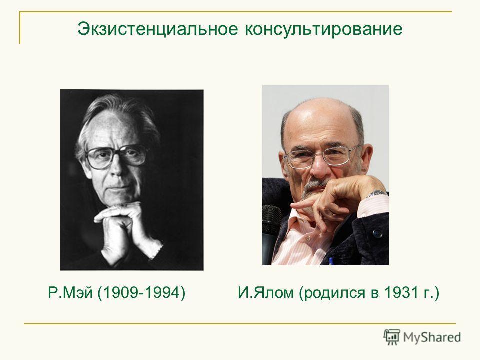 Экзистенциальное консультирование Р.Мэй (1909-1994) И.Ялом (родился в 1931 г.)