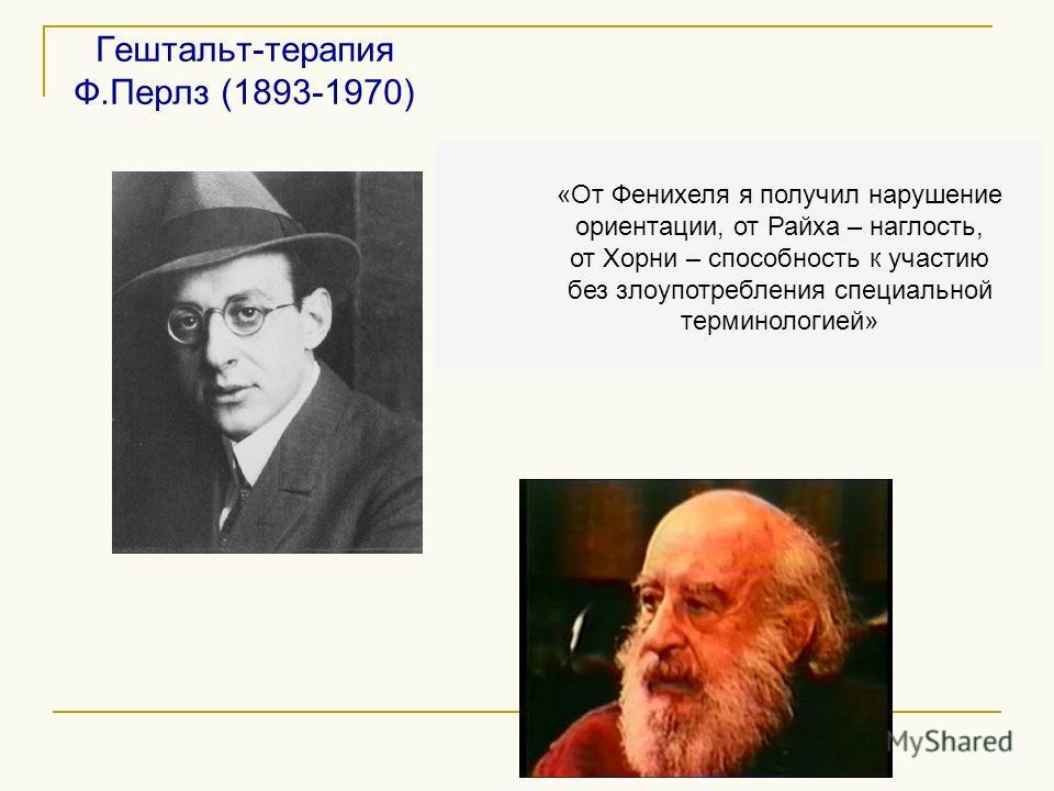 Гештальт-терапия Ф.Перлз (1893-1970) «От Фенихеля я получил нарушение ориентации, от Райха – наглость, от Хорни – способность к участию без злоупотребления специальной терминологией»